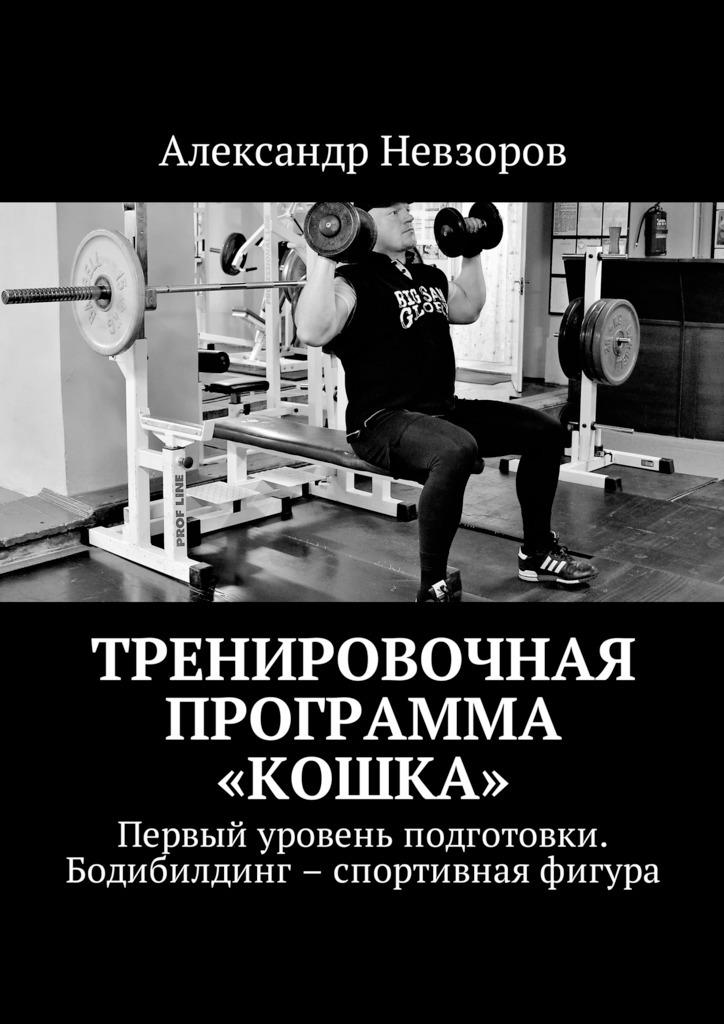 Александр Валерьевич Невзоров Тренировочная программа «Кошка». Первый уровень подготовки. Бодибилдинг – спортивная фигура