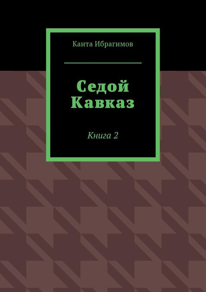 Канта Ибрагимов Седой Кавказ. Книга2 кавказ