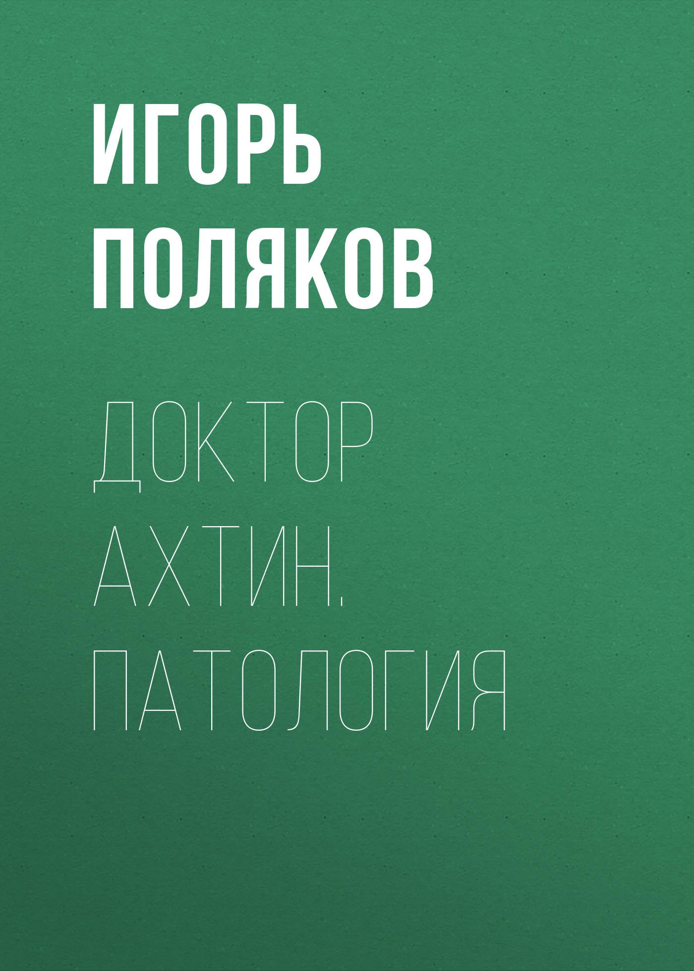 Игорь Поляков Доктор Ахтин. Патология игорь поляков таричетай