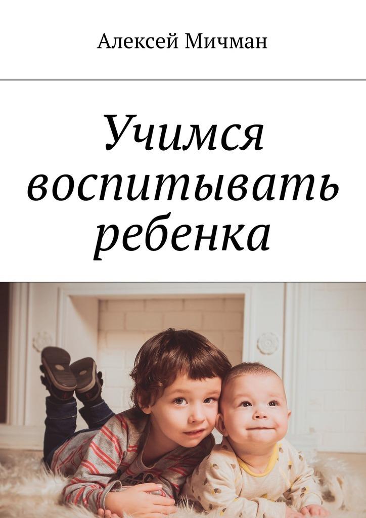 Алексей Мичман Учимся воспитывать ребенка