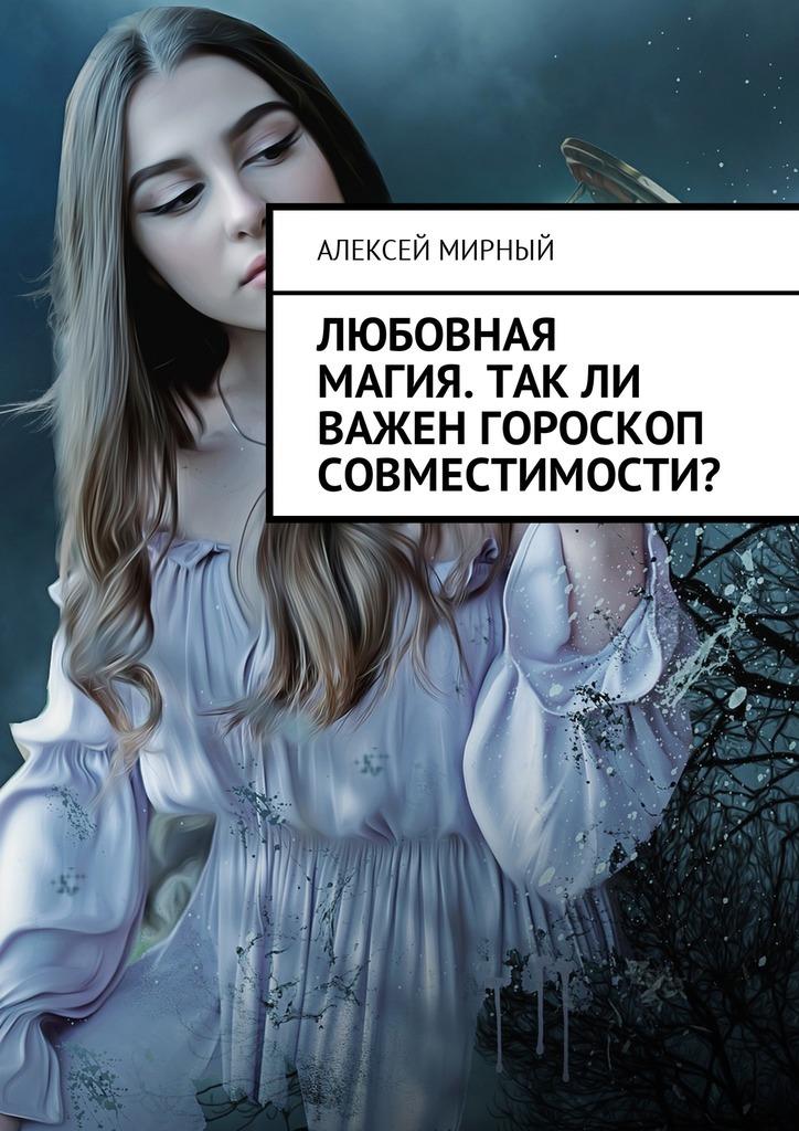 Алексей Мирный Любовная магия. Такли важен гороскоп совместимости?