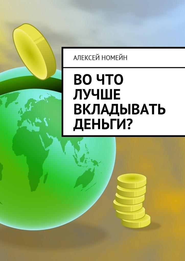 Алексей Номейн Вочто лучше вкладывать деньги? алексей номейн деньги винтернете isbn 9785448555268