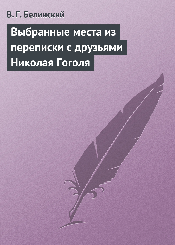 цены Виссарион Григорьевич Белинский Выбранные места из переписки с друзьями Николая Гоголя