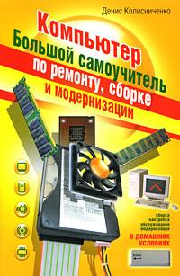 Денис Колисниченко Компьютер. Большой самоучитель по ремонту, сборке и модернизации компьютер