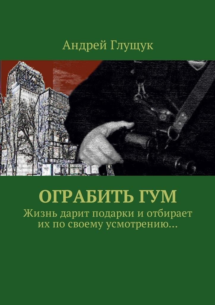Андрей Михайлович Глущук Ограбить ГУМ. Жизнь дарит подарки иотбирает ихпосвоему усмотрению…