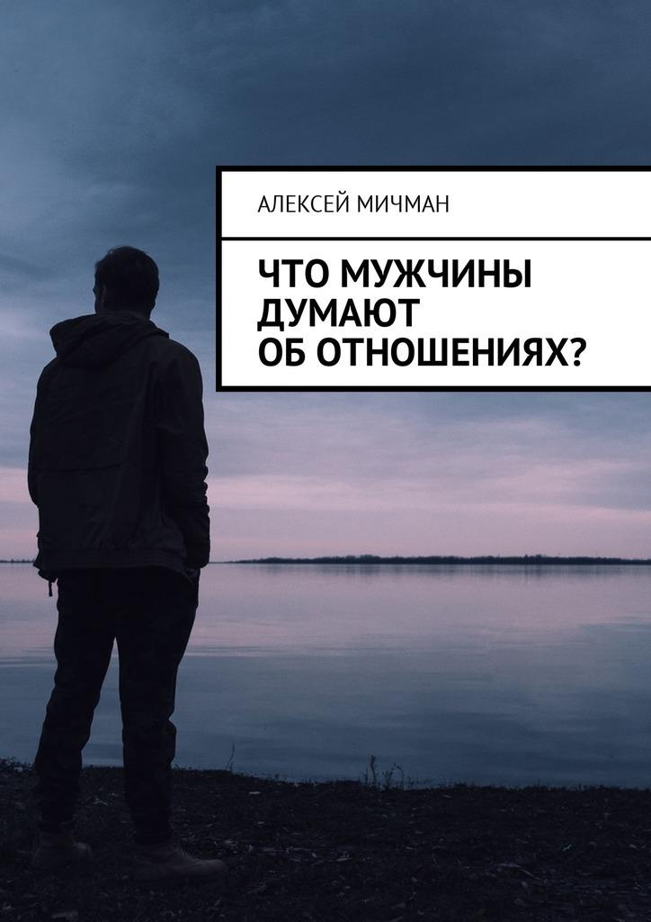 Алексей Мичман Что мужчины думают оботношениях? цены онлайн
