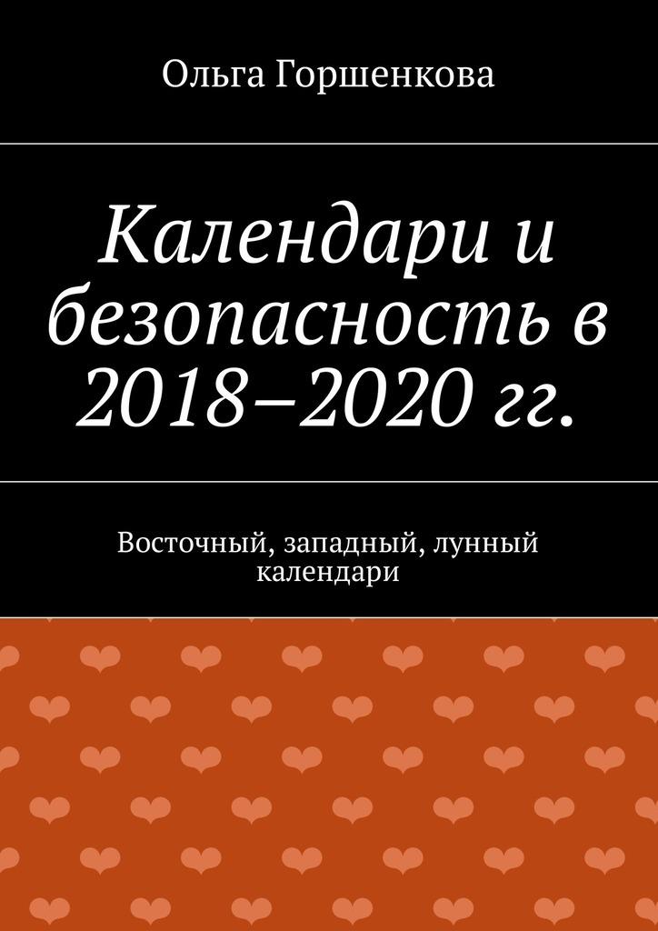 Ольга Горшенкова Календари и безопасность в 2018–2020 гг. Восточный, западный, лунный календари