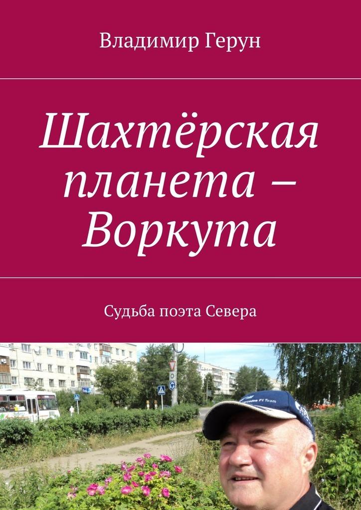 Владимир Герун Шахтёрская планета – Воркута. Судьба поэта Севера
