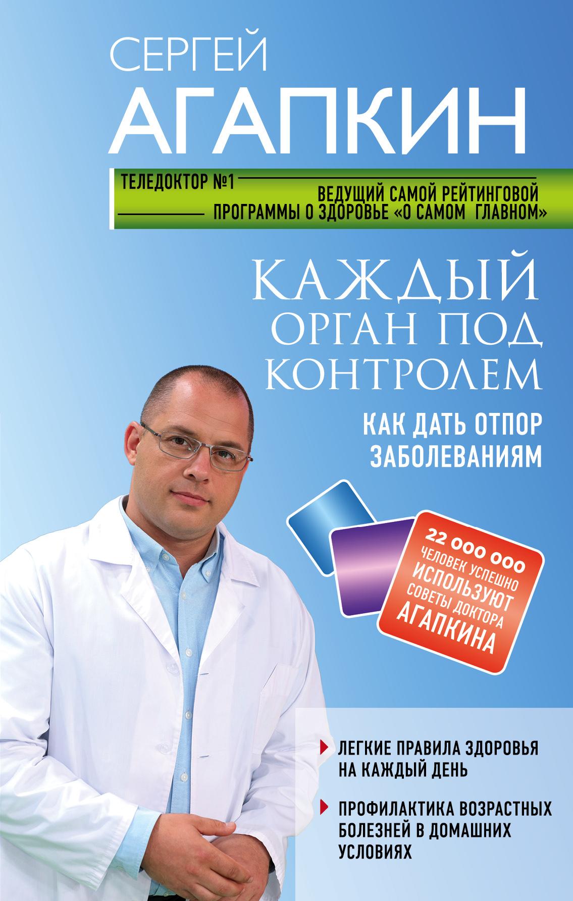 Сергей Агапкин Каждый орган под контролем. Как дать отпор заболеваниям агапкин с 1000 советов доктора агапкина