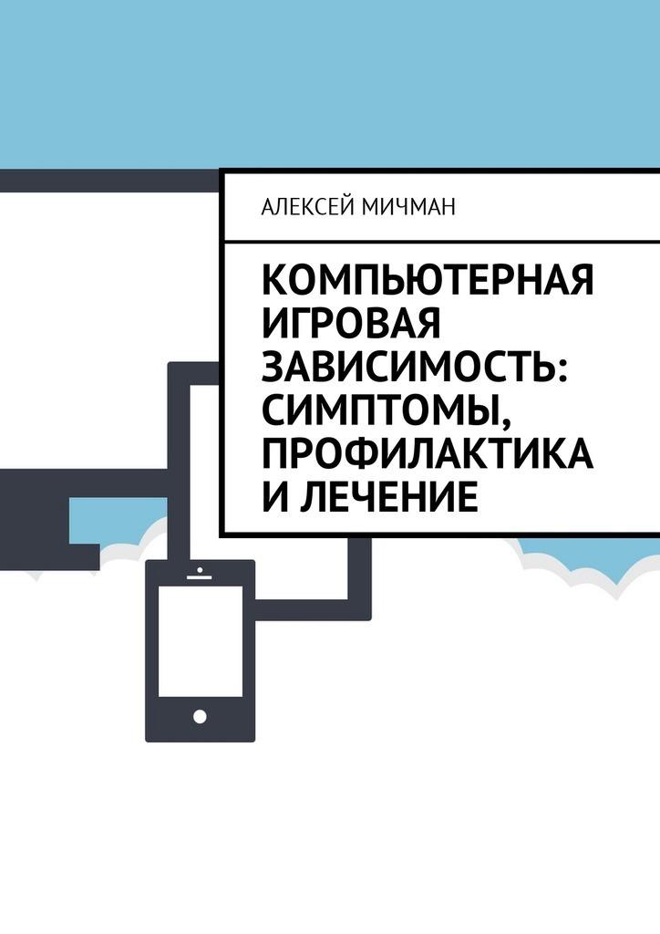 Алексей Мичман Компьютерная игровая зависимость: симптомы, профилактика илечение компьютер