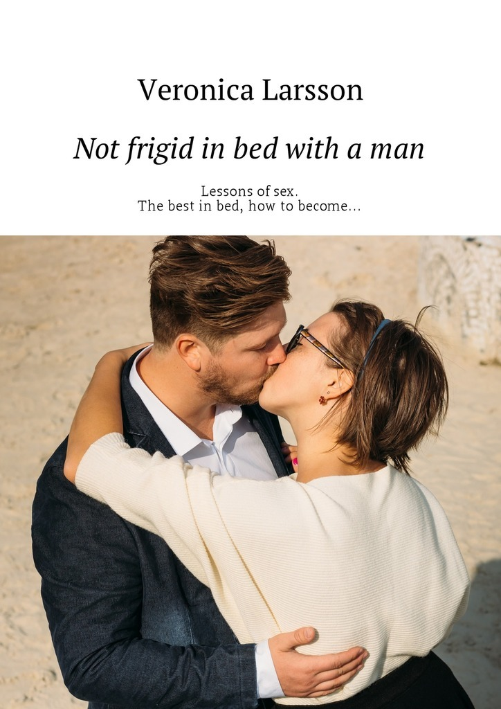 Вероника Ларссон Not frigid in bed with a man. Lessons of sex. The best in bed, how to become…