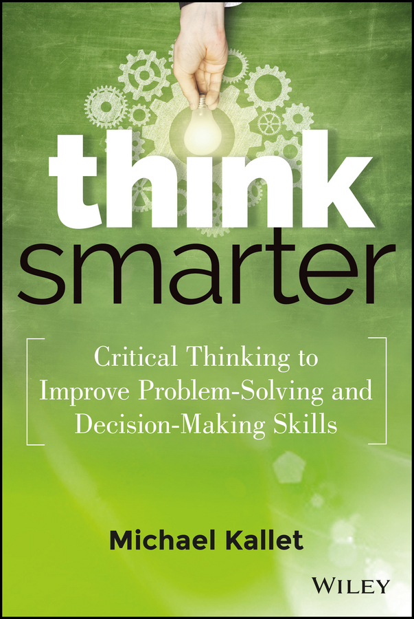 Michael Kallet Think Smarter. Critical Thinking to Improve Problem-Solving and Decision-Making Skills grant butler think write grow how to become a thought leader and build your business by creating exceptional articles blogs speeches books and more isbn 9781118219058
