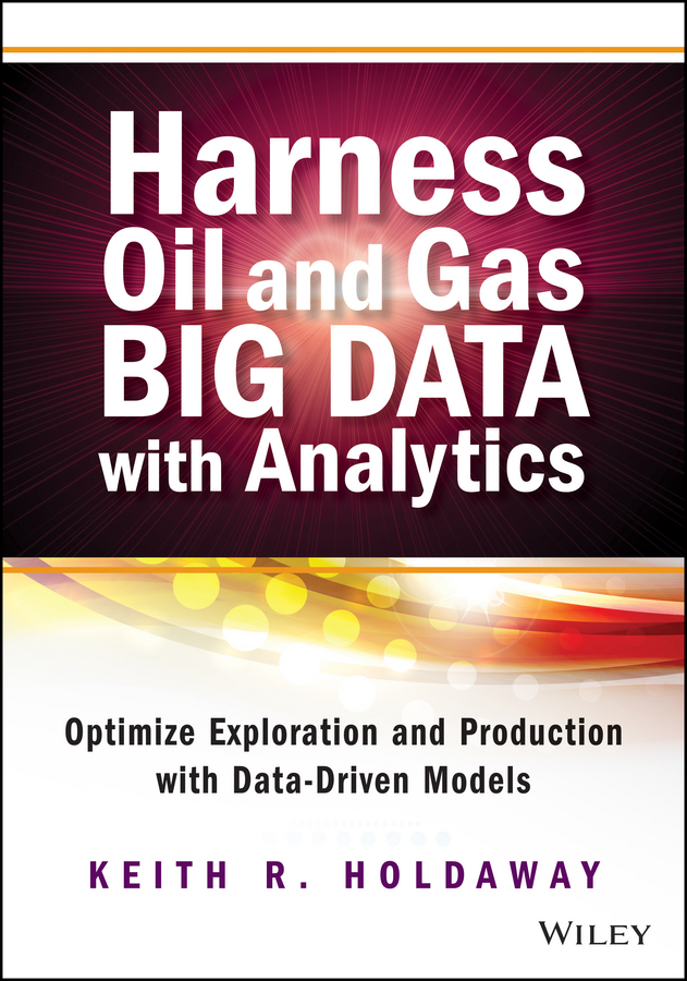 Keith Holdaway Harness Oil and Gas Big Data with Analytics. Optimize Exploration and Production with Data Driven Models