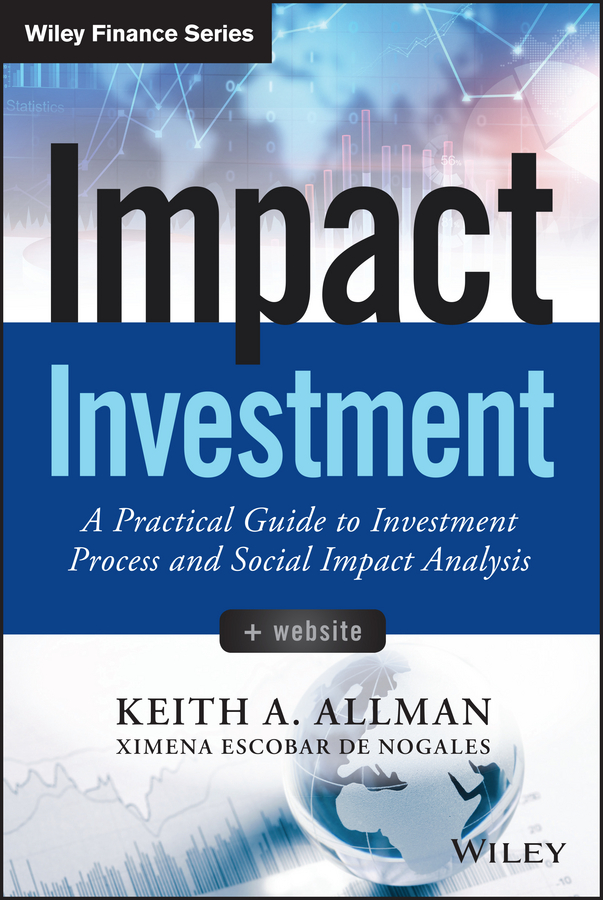Keith Allman A. Impact Investment. A Practical Guide to Investment Process and Social Impact Analysis frank travers j investment manager analysis a comprehensive guide to portfolio selection monitoring and optimization