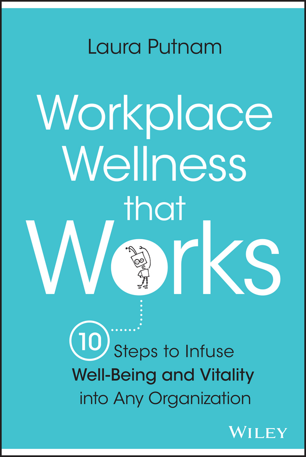 Laura Putnam Workplace Wellness that Works. 10 Steps to Infuse Well-Being and Vitality into Any Organization