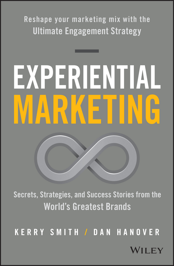 Kerry Smith Experiential Marketing. Secrets, Strategies, and Success Stories from the World's Greatest Brands carolyn tate conscious marketing how to create an awesome business with a new approach to marketing