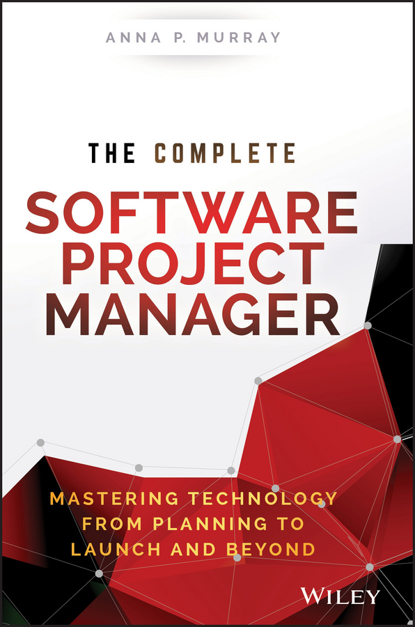 Anna Murray P. The Complete Software Project Manager. Mastering Technology from Planning to Launch and Beyond kevin kaiser becoming a top manager tools and lessons in transitioning to general management