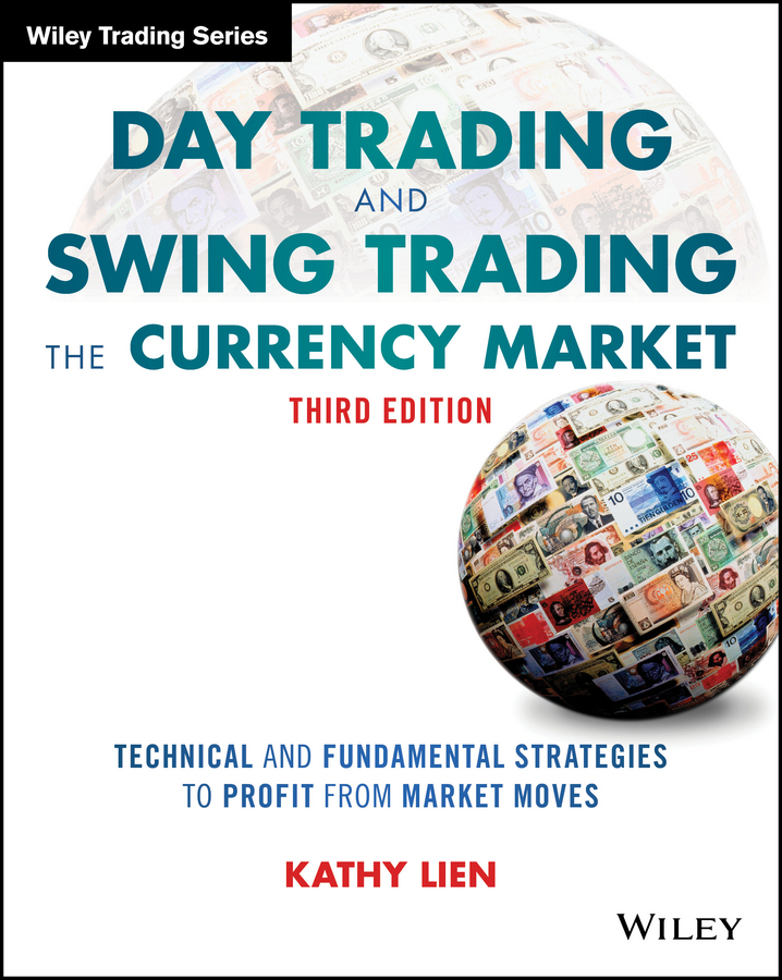 Kathy Lien Day Trading and Swing Trading the Currency Market. Technical and Fundamental Strategies to Profit from Market Moves the beginner s guide to day trading