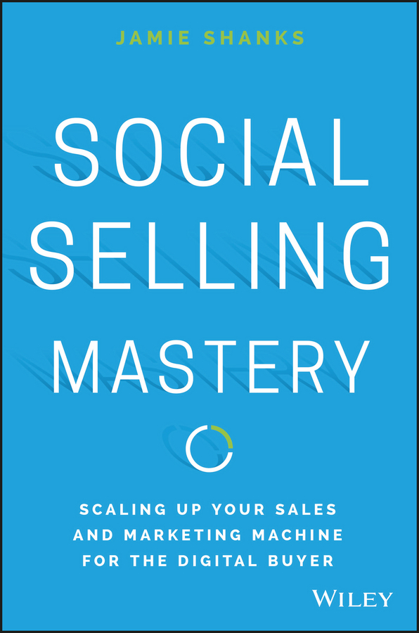 Jamie Shanks Social Selling Mastery. Scaling Up Your Sales and Marketing Machine for the Digital Buyer jeb blount sales eq how ultra high performers leverage sales specific emotional intelligence to close the complex deal