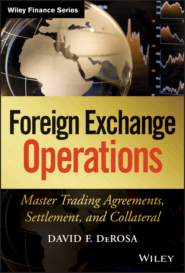 David DeRosa F. Foreign Exchange Operations. Master Trading Agreements, Settlement, and Collateral
