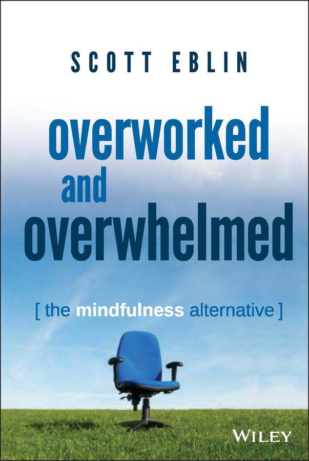 Scott Eblin Overworked and Overwhelmed. The Mindfulness Alternative a mindfulness guide for the frazzled