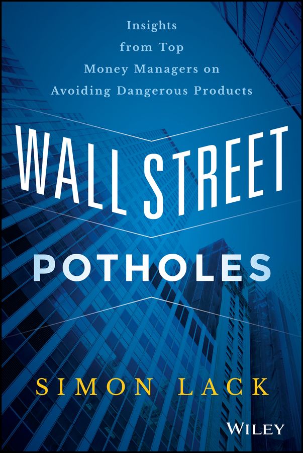 Simon Lack A. Wall Street Potholes. Insights from Top Money Managers on Avoiding Dangerous Products michael burchell no excuses how you can turn any workplace into a great one