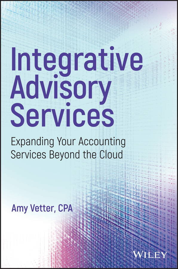 Amy Vetter Integrative Advisory Services. Expanding Your Accounting Services Beyond the Cloud mark tibergien c the enduring advisory firm how to serve your clients more effectively and operate more efficiently