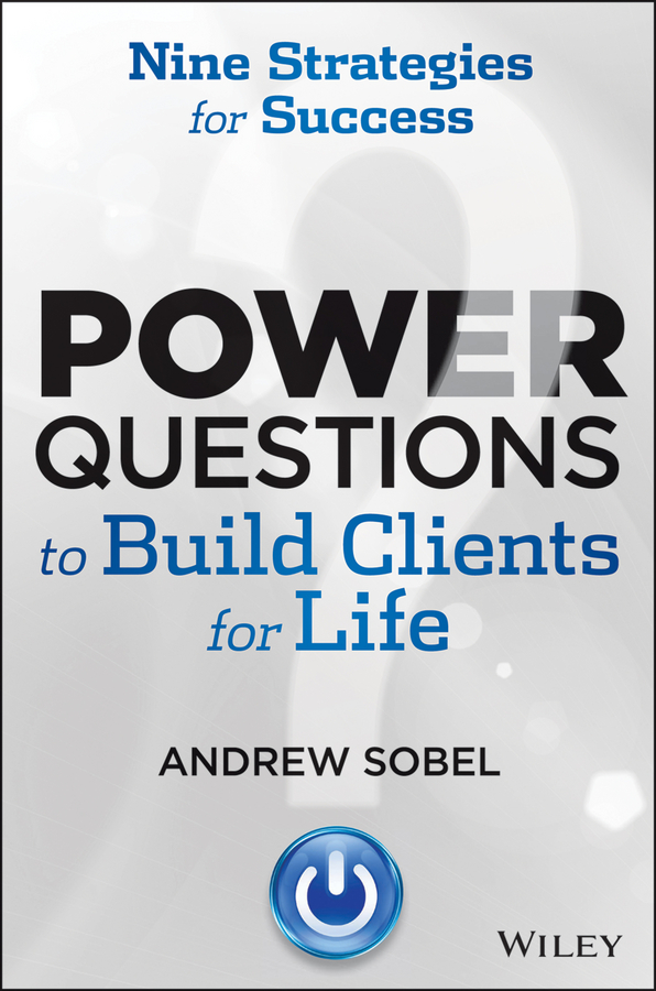 Andrew Sobel Power Questions to Build Clients for Life. Nine Strategies for Success vince boberski community banking strategies steady growth safe portfolio management and lasting client relationships isbn 9780470879207