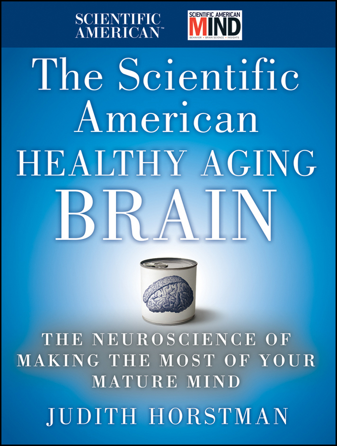 Judith Horstman The Scientific American Healthy Aging Brain. The Neuroscience of Making the Most of Your Mature Mind what the brain sees