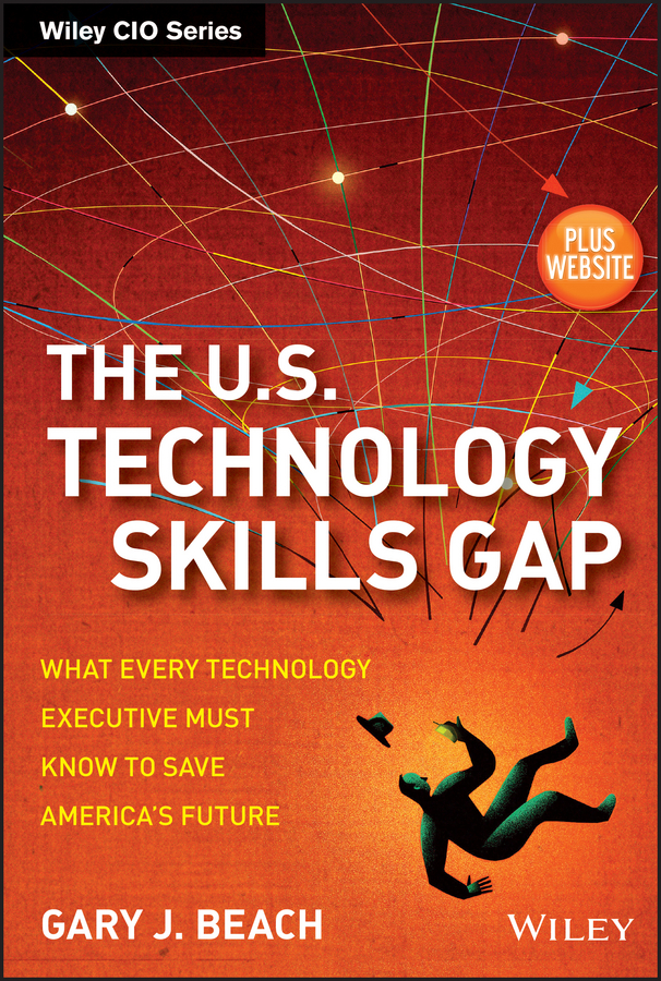 Gary Beach J. The U.S. Technology Skills Gap. What Every Technology Executive Must Know to Save America's Future the gap band gap band the best of gap band page 7
