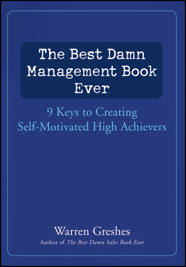 Фото - Warren Greshes The Best Damn Management Book Ever. 9 Keys to Creating Self-Motivated High Achievers karissa thacker the art of authenticity tools to become an authentic leader and your best self
