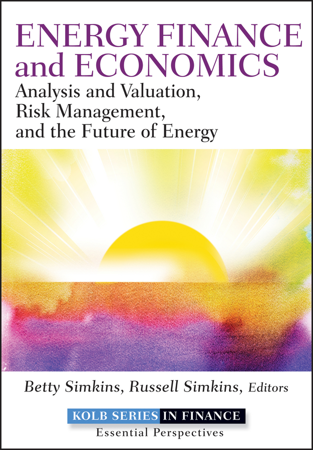 Betty Simkins Energy Finance and Economics. Analysis and Valuation, Risk Management, and the Future of Energy