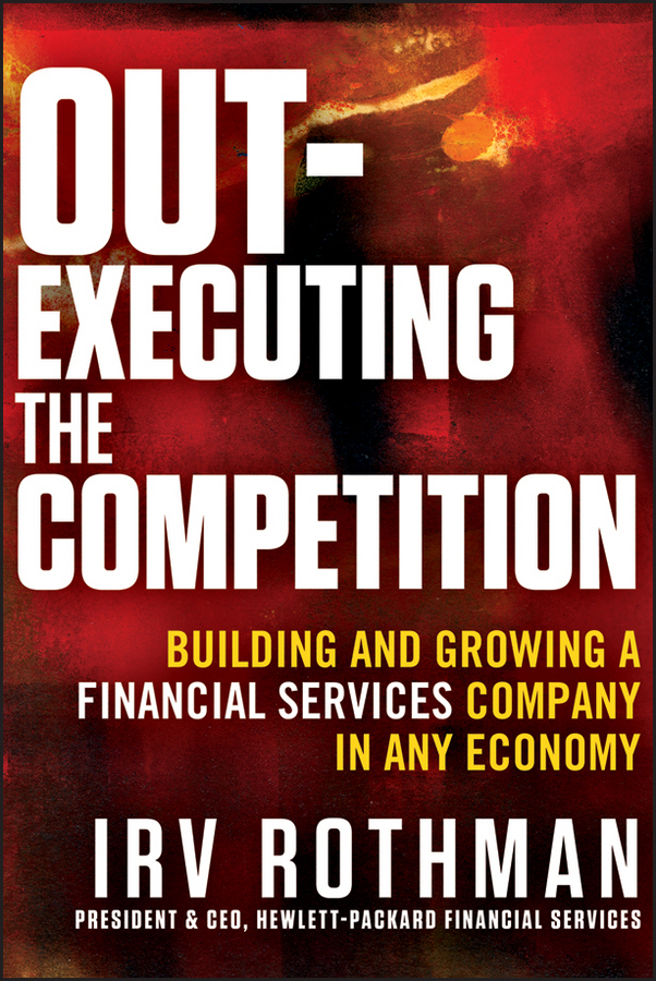 Irving Rothman H. Out-Executing the Competition. Building and Growing a Financial Services Company in Any Economy frank wiginton how to eat an elephant achieving financial success one bite at a time