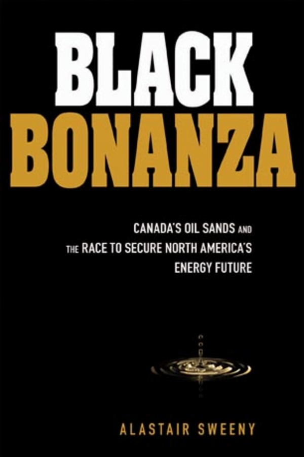 Black Bonanza. Canada's Oil Sands and the Race to Secure North America's Energy Future