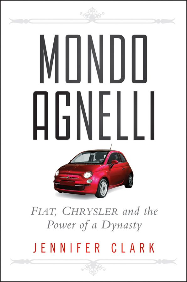 Jennifer Clark Mondo Agnelli. Fiat, Chrysler, and the Power of a Dynasty business and ethics in a country with political socio economic crisis
