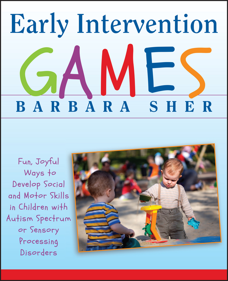 Barbara Sher Early Intervention Games. Fun, Joyful Ways to Develop Social and Motor Skills in Children with Autism Spectrum or Sensory Processing Disorders