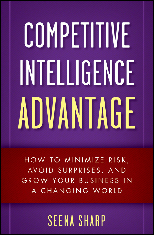 Seena Sharp Competitive Intelligence Advantage. How to Minimize Risk, Avoid Surprises, and Grow Your Business in a Changing World