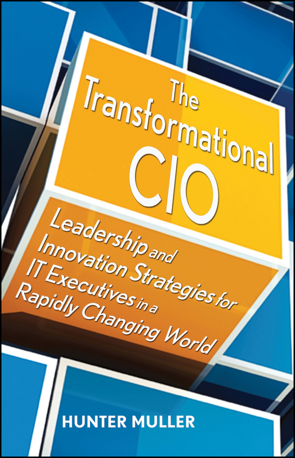 Hunter Muller The Transformational CIO. Leadership and Innovation Strategies for IT Executives in a Rapidly Changing World hunter muller the big shift in it leadership