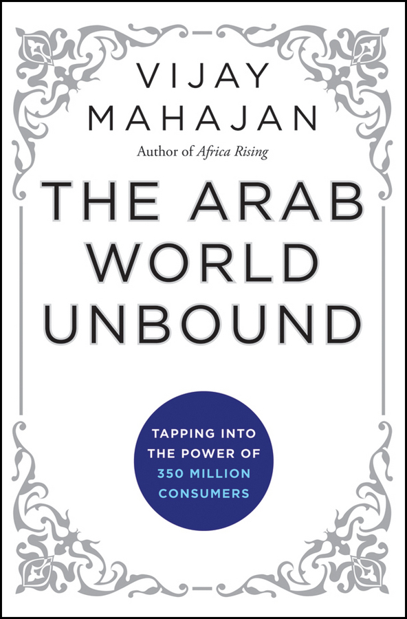 Vijay Mahajan The Arab World Unbound. Tapping into the Power of 350 Million Consumers the role of the league of arab states