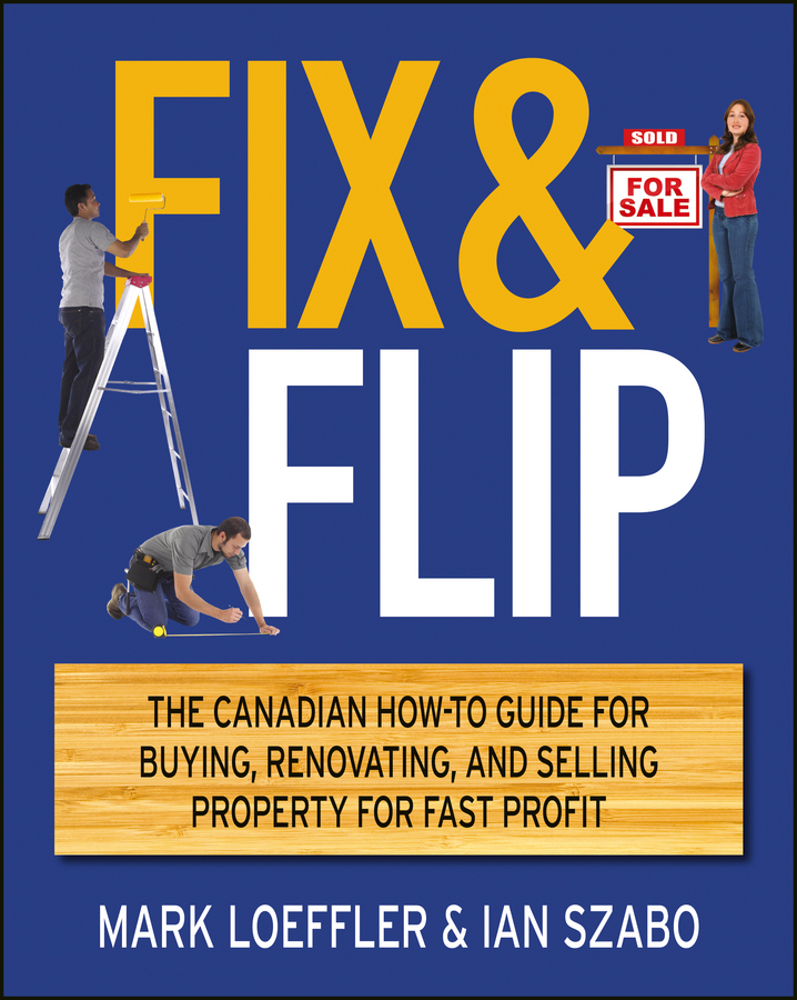 Mark Loeffler Fix and Flip. The Canadian How-To Guide for Buying, Renovating and Selling Property for Fast Profit andrew winter no nonsense guide to buying and selling property