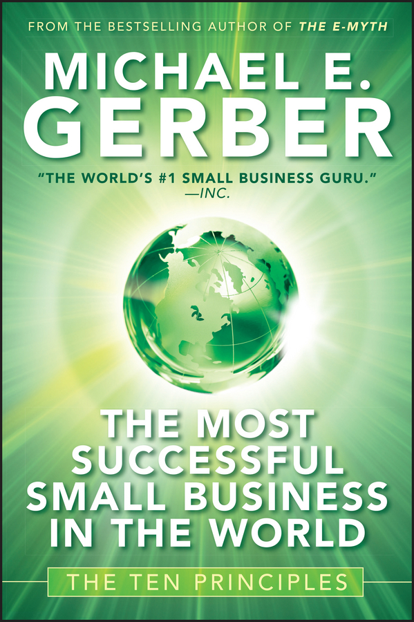 Michael Gerber E. The Most Successful Small Business in The World. The Ten Principles tony grundy the ultimate book of business skills the 100 most important techniques for being successful in business