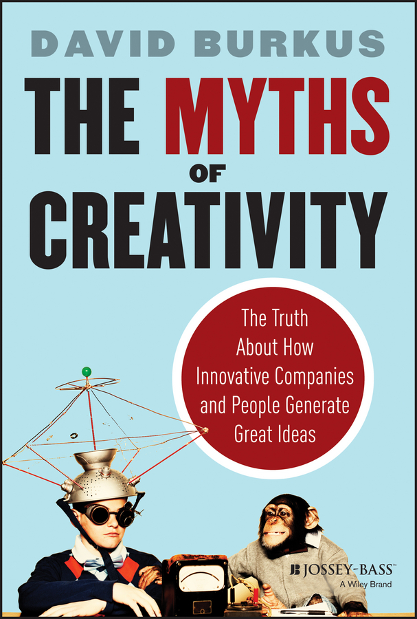 David Burkus The Myths of Creativity. The Truth About How Innovative Companies and People Generate Great Ideas