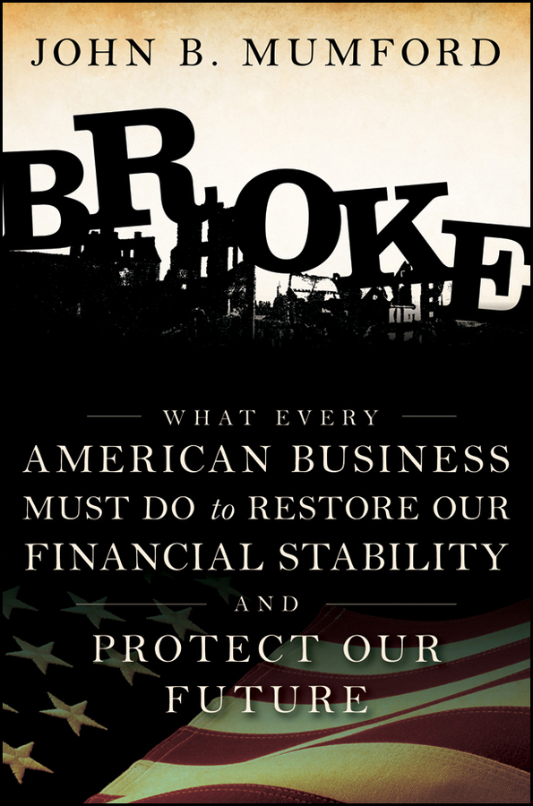 John Mumford Broke. What Every American Business Must Do to Restore Our Financial Stability and Protect Our Future cooking up a business
