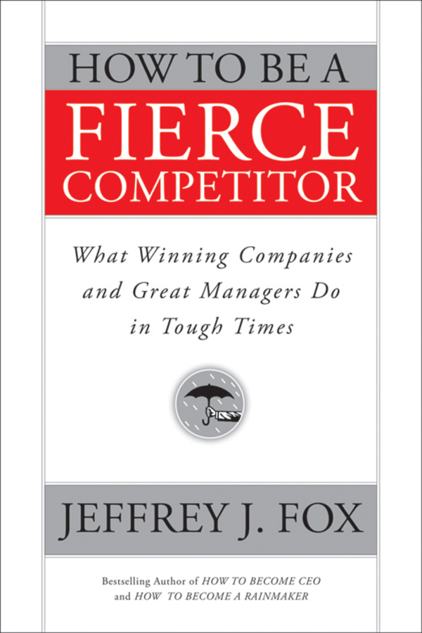 Jeffrey Fox J. How to Be a Fierce Competitor. What Winning Companies and Great Managers Do in Tough Times thomas meyer a innovate how great companies get started in terrible times