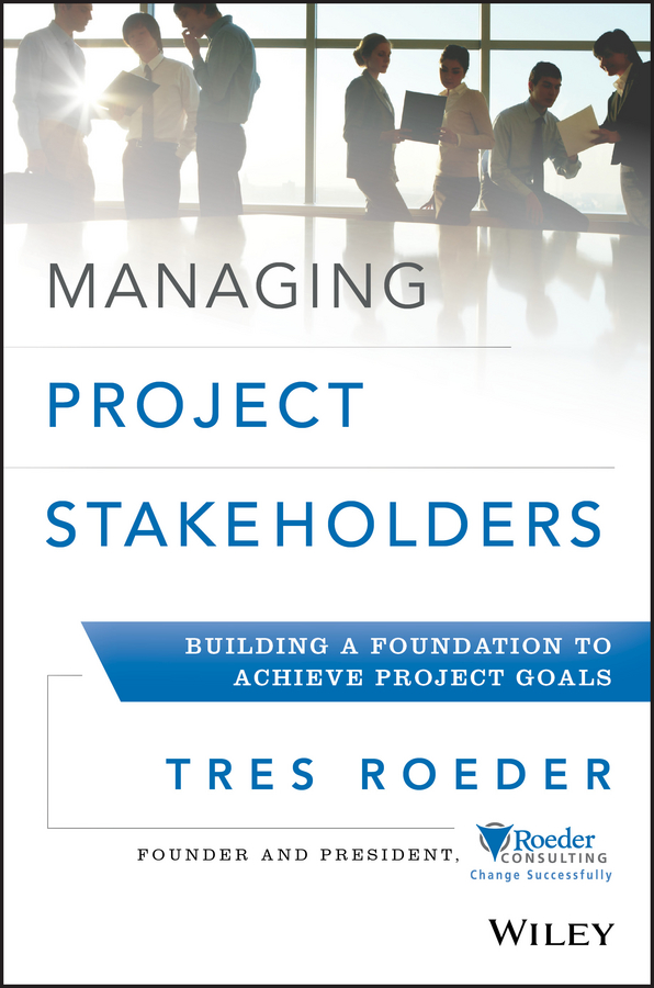 Tres Roeder Managing Project Stakeholders. Building a Foundation to Achieve Project Goals tres roeder managing project stakeholders building a foundation to achieve project goals