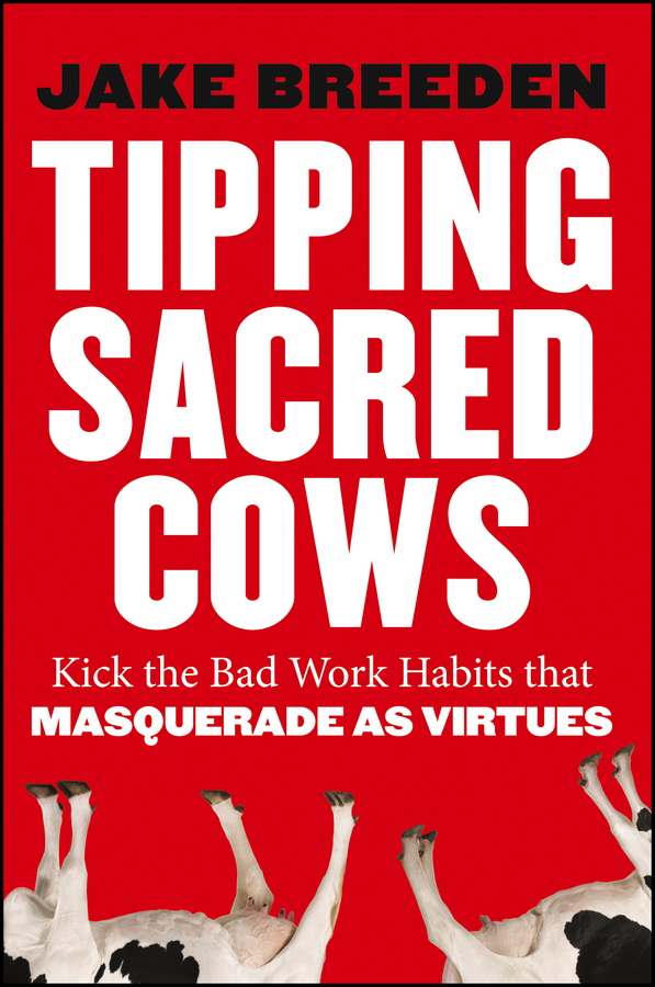 Jake Breeden Tipping Sacred Cows. Kick the Bad Work Habits that Masquerade as Virtues