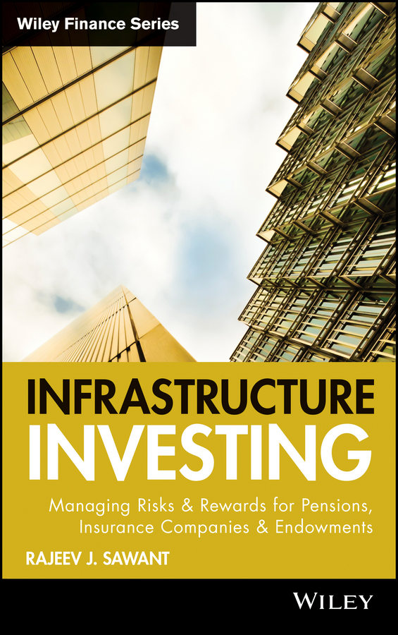 Фото - Rajeev Sawant J. Infrastructure Investing. Managing Risks & Rewards for Pensions, Insurance Companies & Endowments allen j flitcraft life insurance agents vade mecum setting forth the risks assumed and benefits guaranteed by the life insurance companies etc volume 21