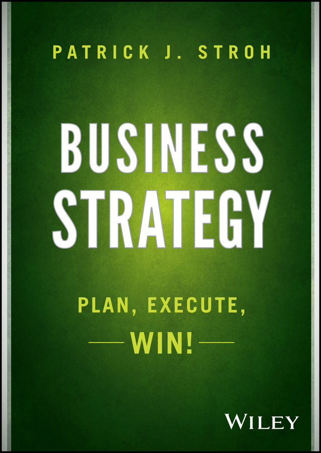 Patrick Stroh J. Business Strategy. Plan, Execute, Win! patrick stroh j business strategy plan execute win