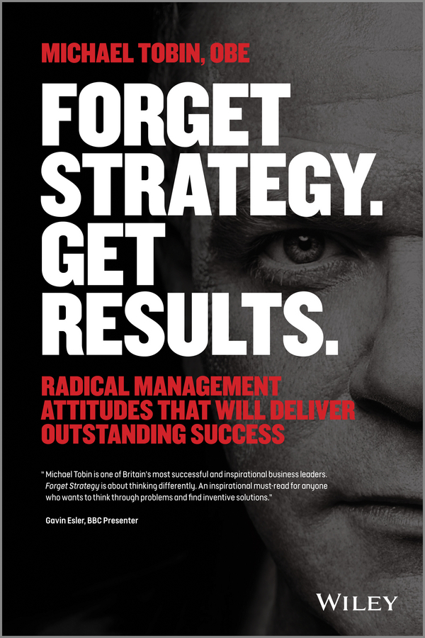 Michael Tobin Forget Strategy. Get Results. Radical Management Attitudes That Will Deliver Outstanding Success michael roberto a unlocking creativity how to solve any problem and make the best decisions by shifting creative mindsets