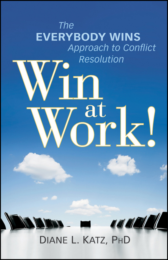 Diane Katz Win at Work!. The Everybody Wins Approach to Conflict Resolution bullying and behavioural conflict at work